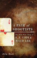 Pair of Shootists : The Wild West Story of S. F. Cody and Maud Lee