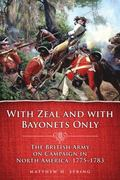 With Zeal and W/Bayonets Only : The British Army on Campaign in North America, 1775-1783
