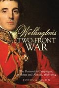 Wellington's Two-front War: The Peninsular Campaigns, at Home and Abroad, 1808-1814 (Campaig...