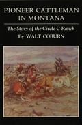 Pioneer Cattleman in Montana: The Story of Circle C Ranch