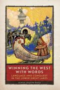 Winning the West with Words : Language and Conquest in the Lower Great Lakes