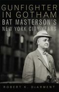 Gunfighter in Gotham : Bat Masterson's New York City Years