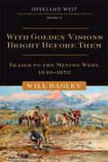 With Golden Visions Bright Before Them : Trails to the Mining West, 1849-1852