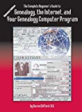 The Complete Beginner's Guide to Genealogy: the Internet and Your Genealogy Computer Program...