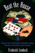 Beat the House Sixteen Ways to Win at Blackjack, Roulette, Craps, Baccarat and Other Table G...