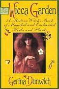 Wicca Garden A Modern Witch's Book of Magickal and Enchanted Herbs and Plants