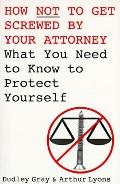 How Not to Get Screwed by Your Attorney: What You Need to Know to Protect Yourself