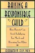 Raising a Responsible Child How Parents Can Avoid Indulging Too Much and Rescuing Too Often
