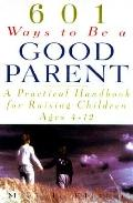 601 Ways to Be a Good Parent : A Practical Handbook for Raising Children Ages 4-12