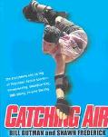 Catching Air The Excitement and Daring of Individual Action Sports-Snowboarding, Skateboardi...