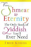 From Shmear to Eternity The Only Book of Yiddish You'll Ever Need