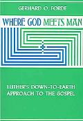 Where God Meets Man Luther's Down-To-Earth Approach to the Gospel