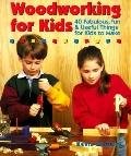 Woodworking for Kids 40 Fabulous, Fun & Useful Things for Kids to Make