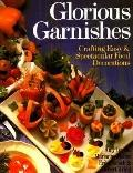 Glorious Garnishes Crafting Easy & Spectacular Food Decorations