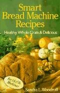 Smart Bread Machine Recipes: Healthy, Whole Grain and Delicious
