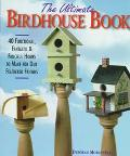 Ultimate Birdhouse Book: 40 Functional, Fantastic and Fanciful Homes to Make for Our Own - D...