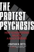 Protest Psychosis : How Schizophrenia Became a Black Disease