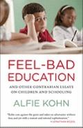 Feel-Bad Education : Contrarian Essays on Children and Schooling