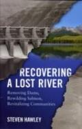 Recovering a Lost River : Removing Dams, Rewilding Salmon, Revitalizing Communities