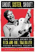Shout, Sister, Shout! The Untold Story of Rock-and-Roll Trailblazer Sister Rosetta Tharpe