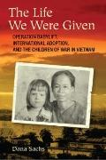 The Life We Were Given: Operation Babylift, International Adoption, and the Children of War ...
