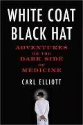 White Coat, Black Hat : Adventures on the Dark Side of Medicine
