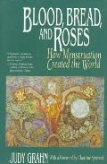 Blood, Bread, and Roses: How Menstruation Created the World - Judy Grahn - Paperback - REPRINT