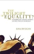 Twilight of Equality? Neoliberalism, Cultural Politics, and the Attack on Democracy