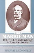 Marble Man Robert E. Lee and His Image in American Society