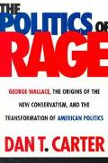Politics of Rage George Wallace, the Origins of the New Conservatism, and the Transformation...