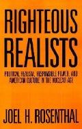 Righteous Realists Political Realism, Responsible Power, and American Culture in the Nuclear...