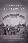 Haunted by Atrocity: Civil War Prisons in American Memory (Making the Modern South)