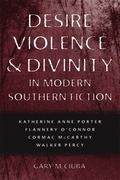 Desire, Violence, and Divinity in Modern Southern Fiction: Katherine Anne Porter, Flannery O...