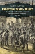 Executing Daniel Bright : Race, Loyalty, and Guerrilla Violence in a Coastal Carolina Commun...