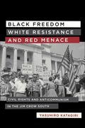 Black Freedom, White Resistance, and Red Menace : Civil Rights and Anticommunism in the Jim ...