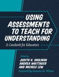 Using Assessments to Teach for Understanding A Casebook for Educators