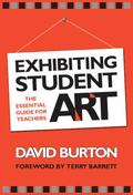 Exhibiting Student Art The Essential Guide for Teachers