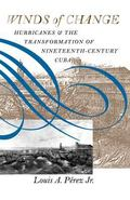Winds of Change Hurricanes & the Transformation of Nineteenth-Century Cuba