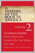 A History of the Book in America: Volume 2: An Extensive Republic: Print, Culture, and Socie...