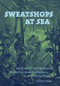 Sweatshops at Sea: Merchant Seamen in the World's First Globalized Industry, from 1812 to th...