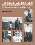 To Lead As Equals Rural Protest and Political Consciousness in Chinandega, Nicaragua, 1912-1979