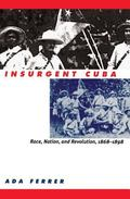 Insurgent Cuba Race, Nation, and Revolution 1868-1898