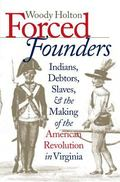 Forced Founders: Indians, Debtors, Slaves, and the Making of the American Revolution in Virg...