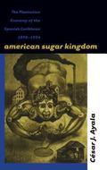 American Sugar Kingdom The Plantation Economy of the Spanish Caribbean, 1898-1934