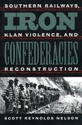Iron Confederacies Southern Railways, Klan Violence, and Reconstruction
