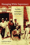Managing White Supremacy Race, Politics, and Citizenship in Jim Crow Virginia