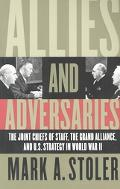 Allies and Adversaries The Joint Chiefs of Staff, the Grand Alliance, and U.S. Strategy in W...