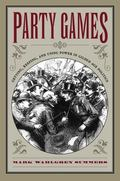 Party Games Getting, Keeping, and Using Power in Gilded Age Politics
