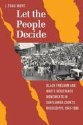 Let the People Decide Black Freedom and White Resistance Movements in Sunflower County, Miss...