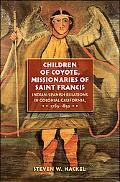Children of Coyote, Missinaries of Saint Francis Indian-spanish Relations in Colonial Califo...